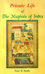 Private Life of the Mughals of India (1526-1803 A.D.) - R. Nath