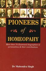 Pioneers of Homeopathy : More Than 70 Illustrated Biographies of Personalities & Their Contributions - Mahendra Singh