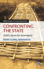 Confronting the State : ULFA's Quest for Sovereignty - Nani Gopal Mahanta