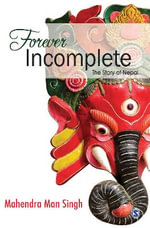 Forever Incomplete : The Story of Nepal - Mahendra Man Singh