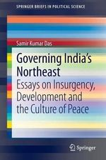Governing India's Northeast : Essays on Insurgency, Development and the Culture of Peace - Samir Kumar Das
