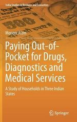 Paying Out-of-Pocket for Drugs, Diagnostics and Medical Services : A Study of Households in Three Indian States - Moneer Alam