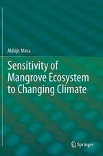 Sensitivity of Mangrove Ecosystem to Changing Climate : Flows, Effects, and Management Options - Abhijit Mitra
