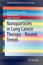 Nanoparticles in Lung Cancer Therapy - Recent Trends : Springerbriefs in Molecular Science - Abhijit Bandyopadhyay