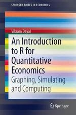 An Introduction to R for Quantitative Economics : Graphing, Simulating and Computing - Vikram Dayal