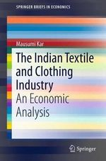 The Indian Textile and Clothing Industry : An Economic Analysis - Mausumi Kar