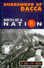 Surrender at Dacca : Birth of a Nation - Jack Jacob