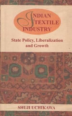 Indian Textile Industry : State Policy, Liberalization and Growth - Shuji Uchikawa