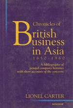 Chronicles of British Business in Asia, 1850-1960 : A Bibliography of Printed Company Histories with Short Accounts of the Concerns - Lionel Carter