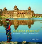 Madhya Pradesh : Unhurried, Unspoilt, Undiscovered - Probir Sen