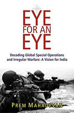 An Eye for an Eye : Decoding Global Special Operations and Irregular Warfare: a Vision for India - Prem Mahadevan
