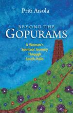 Beyond The Gopurams : A Woman's Spiritual Journey Through South India - Priti Aisola