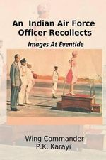 An Indian Air Force Officer Recollects : Images at Eventide - P K Karayi