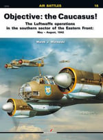 Objective: the Caucasus! : The Luftwaffe Operations in the Southern Sector of the Eastern Front: May  -  August, 1942 - Marek J. Murawski
