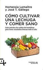 Como Cultivar Una Lechuga y Comer Sano : Guia Practica del Cultivo de Hortalizas Para Tener Ensaladas Frescas Todo El Ano - Hortensia Lamaitre