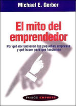 El Mito del Emprendedor : Por Que No Funcionan Las Pequenas Empresas Y Que Hacer Para Que Funcionen/ Why Most Small Businesses Don't Work and What to Do About It - Michael E Gerber