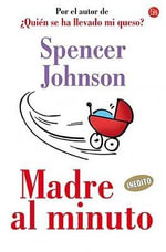 Madre al Minuto = The One-Minute Mother :  Who Moved My Cheese? - M Spencer Johnson