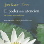 El Poder de la Atencion : 100 Lecciones Sobre Mindfulness: Extractos de Vivir Con Plenitud las Crisis - Jon Kabat-Zinn