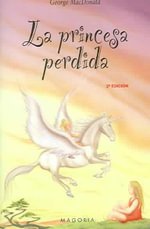 La Princesa Perdida = The Lost Princess - George MacDonald
