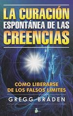 Curacion Espontanea de Las Creencias, La : Unlock the Mystery and Healing of Your Spiritual D... - Gregg Braden