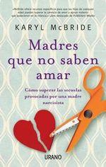 Madres Que No Saben Amar : Como Superar las Secuelas Provocadas Por una Madre Narcisista - Karyl McBride