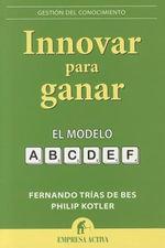 Innovar Para Ganar : El modelo ABCDEF / The ABCDEF Model - Fernando Trias de Bes
