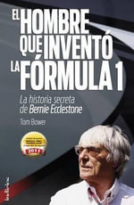 El Hombre Que Invento la Formula 1 : La Historia Secreta de Bernie Ecclestone - Tom Bower