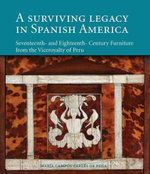 A Surviving Legacy in Spanish America : Seventeenth and Eighteenth Century Furniture from the Viceroyalty of Peru - Maria Campos Carles De Pena