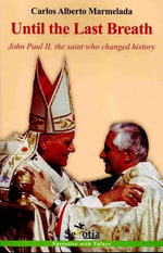 Until the Last Breath : John Paul II, the Saint Who Changed History - Carlos Alberto Marmelada