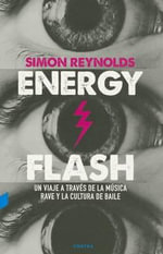 Energy Flash : Un Viaje a Traves de La Musica Rave y La Cultura de Baile - Simon Reynolds