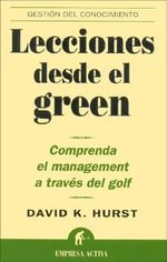 Lecciones Desde el Green : Comprenda el Management A Traves del Golf :  Comprenda el Management A Traves del Golf - David K Hurst