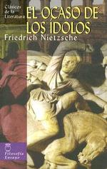 El Ocaso de Los Idolos - Friedrich Wilhelm Nietzsche