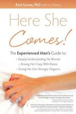 Here She Comes! the Experienced Man S Guide to Understanding His Woman, Driving Her Crazy with Desire and Giving Her Stronger Orgasms : Integrating the Best of Alternative and Convention... - Rod Govea