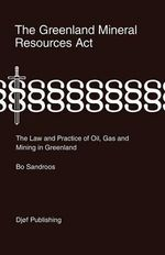The Greenland Mineral Resources Act : The Law and Practice of Oil, Gas and Mining in Greenland - Bo Sandroos
