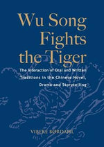 Wu Song Fights the Tiger : the Interaction of Oral and Written Traditions in the Chinese Novel, Drama and Storytelling - Vibeke Bordahl