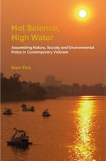 Hot Science, High Water : Assembling Nature, Society and Environmental Policy in Contemporary Vietnam - Eren Zink