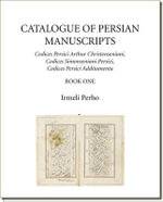 Catalogue of Persian Manuscripts: Part 2 : Codices Persici Arthur Christenseniani, Codices Simonseniani Persici, Codices Persici Additamenta - Irmeli Perho