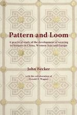 Pattern and Loom : A Practical Study of the Development of Weaving Techniques in China, Western Asia and Europe - John Becker