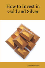 How to Invest in Gold and Silver : A Beginners Guide to the Ways of Investing in Precious Metals for Safety and Profit - A M Dunwiddie