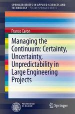 Managing the Continuum : Certainty, Uncertainty, Unpredictability in Large Engineering Projects - Francois Caron