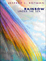 Rainbow Under the Sea : Secrets of the Sea - Jeffrey L. Rotman