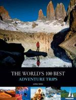 The World's 100 Best Adventure Trips : Nine Great Walks, Three Islands and One Tramping V... - Jasmina Trifoni