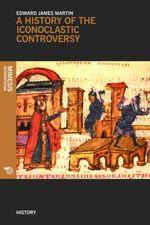 A History of the Iconoclastic Controversy - Edward James Martin