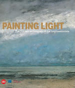 Painting Light : The Hidden Techniques of the Impressionists - Iris Schaefer