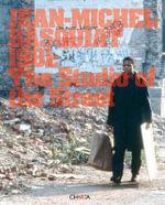 Jean-Michel Basquiat : 1981: the Studio of the Street - Jeffrey Deitch