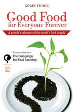 Good Food for Everyone Forever : A People's Takeover of the World's Food Supply - Colin Tudge