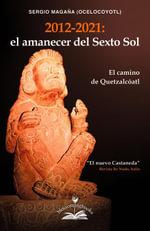 2012-2021, El Amanecer del Sexto Sol : El Camino de Quetzalcoatl - Sergio Magaña