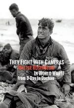 They Fight with Cameras : Walter Rosenblum in WWII from D-Day to Dachau - Manuela Fugenzi