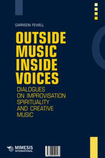 Outside Music, Inside Voices : Dialogues on Improvisation and the Spirit of Creative Music - Garrison Fewell