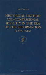 Historical Method and Confessional Identity in the Era of the Reformation (1378-1615) : Studies in Medieval and Reformation Thought= - Irena Backus